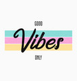 slogan typography for t-shirt good vibes only vector image vector image
