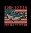born to fish forced to work american flag with vector image vector image