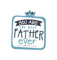 you are the best father ever logo design happy vector image