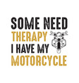 motorcycle quote and saying some need therapy i vector image vector image