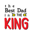 the best dad in the king white background i vector image vector image