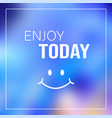 enjoy today quote inspirational and motivation vector image vector image