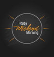 happy weekend morning template design vector image vector image