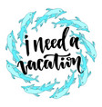 i need a vacation inspirational and motivational vector image vector image