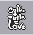 coffee plus muffin is love white calligraphy vector image vector image