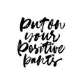 put on your positive pants ink lettering vector image vector image
