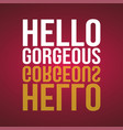 hello gorgeous love quote with modern background vector image vector image