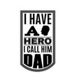 i have a hero i call him dad typographical vector image