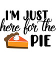 i m just here for pie thanksgiving day vector image