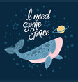 whale in space with hand written quote - i need vector image vector image