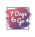7 days to go hurry up sign count down