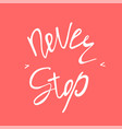 never stop inspirational and motivational text vector image vector image