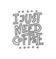 i just need coffee lettering vector image