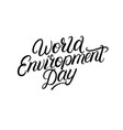 world environment day hand written lettering vector image