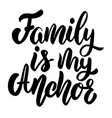 family is my anchor lettering phrase on white vector image