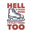 t shirt design hell is freeze over ill play vector image vector image