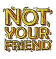 not your friend quotes hand drawn cracked i vector image