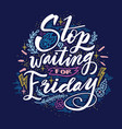 stop waiting for friday quote hand drawn vintage vector image