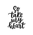 so take my heart hand written lettering vector image vector image