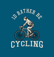 t shirt design id rather be cycling with man vector image