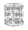 friendship quote our friendship is not a big thing vector image vector image