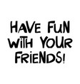 have fun with your friends cute hand drawn vector image vector image