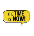 time is now speech bubble vector image vector image