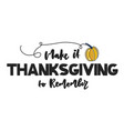 make it thanksgiving to remember hand drawn vector image