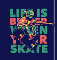 poster design life is better when your skate vector image