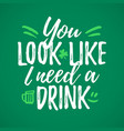 you look i need a drink funny handdrawn dry brush vector image vector image