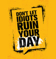 do notlet idiots ruin your day inspiring creative vector image vector image