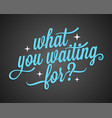 what you waiting for vintage lettering on black vector image vector image