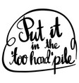 english phrase for put it in the too hard pile vector image vector image