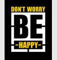 typography slogan dont worry be happy vector image