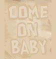 come on baby - hand drawn restaurant cafe home vector image vector image