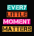 Inspirational quoteEvery little moment matters vector image vector image