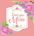 romantic label flowers and delicate love mom vector image