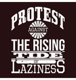 Protest Against The Rising Tide of Laziness vector image vector image