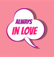 comic speech bubble with phrase always in love vector image vector image