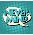 never mind comic book bubble text vector image vector image