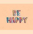 be happy lettering or inscription written with vector image vector image