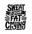 sweat is your fat crying gym quote vector image vector image