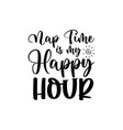 nap time is my happy hour - happy mothers day lett vector image