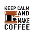 keep calm and make coffee best for print design vector image