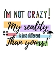 quote i m not crazy My reality is just vector image