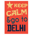 keep calm and go to delhi poster vector image