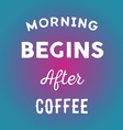 Hand drawn quote morning begins after coffee in on vector image vector image