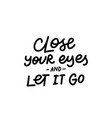 close eyes it let go calligraphy quote lettering vector image vector image