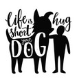 with man and dog silhouettes life is short hug vector image vector image
