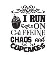 cupcakes quote and saying i run on caffeine chaos vector image vector image